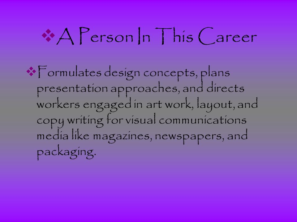  A Person In This Career  Formulates design concepts, plans presentation approaches, and directs workers engaged in art work, layout, and copy writing for visual communications media like magazines, newspapers, and packaging.