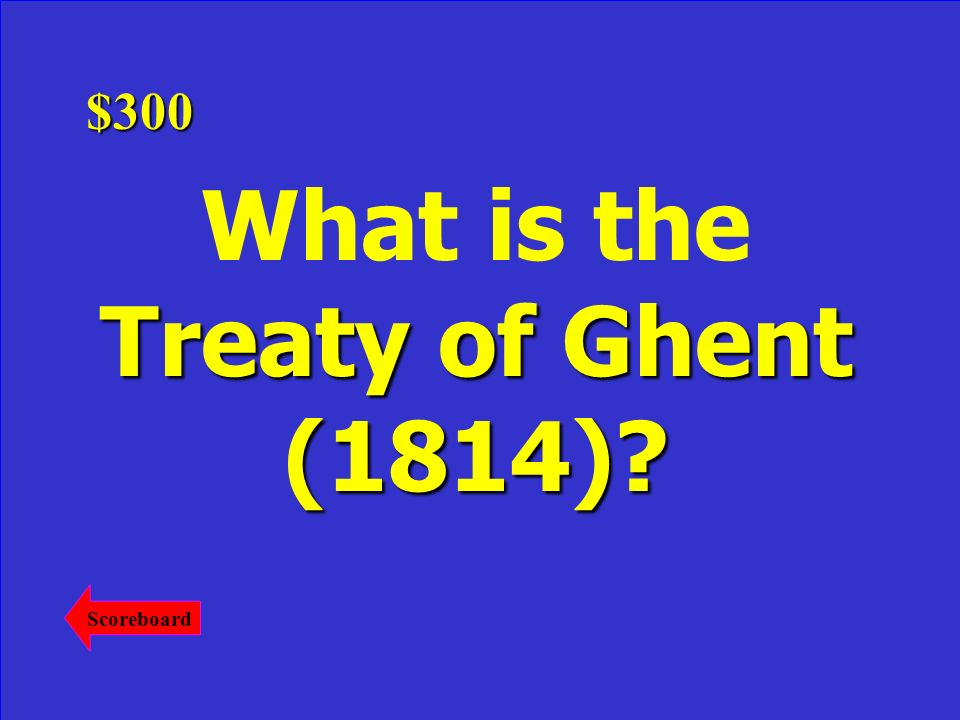 . This treaty ended the war with the pre-war status quo being restored. Answer$300 Scoreboard