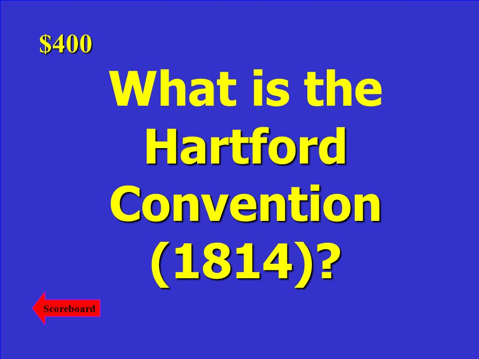 This meeting ruined the Federalists as they were now seen as traitors. Answer$400 Scoreboard
