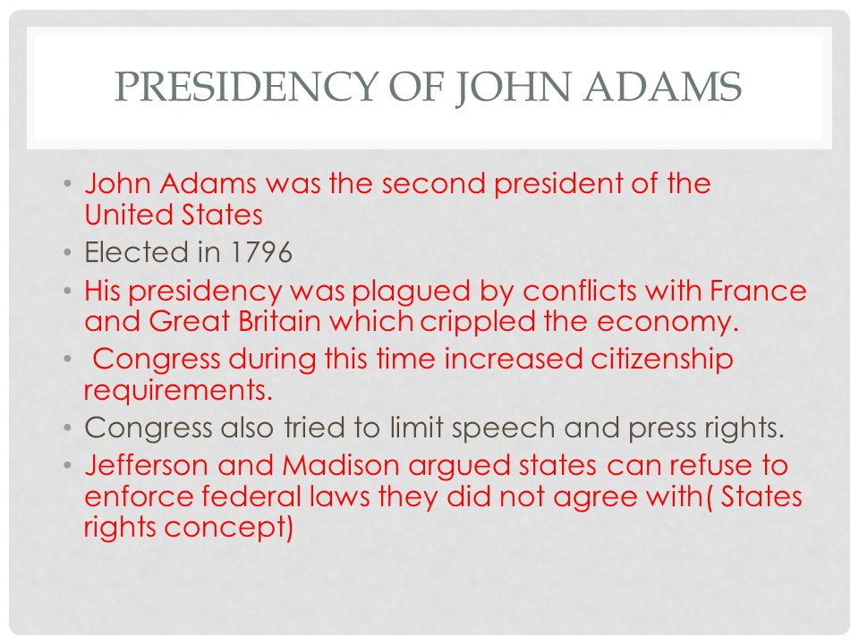 PRESIDENCY OF JOHN ADAMS John Adams was the second president of the United States Elected in 1796 His presidency was plagued by conflicts with France and Great Britain which crippled the economy.