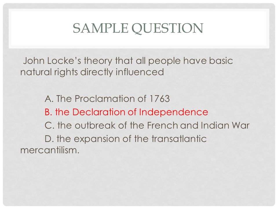 SAMPLE QUESTION John Locke's theory that all people have basic natural rights directly influenced A.