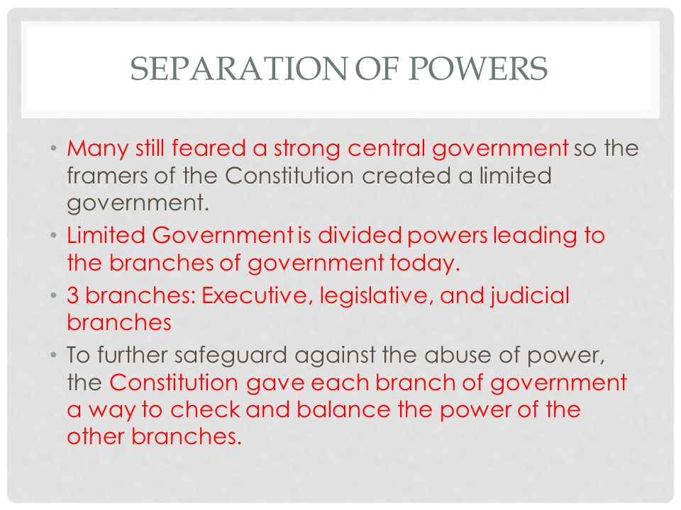 SEPARATION OF POWERS Many still feared a strong central government so the framers of the Constitution created a limited government.
