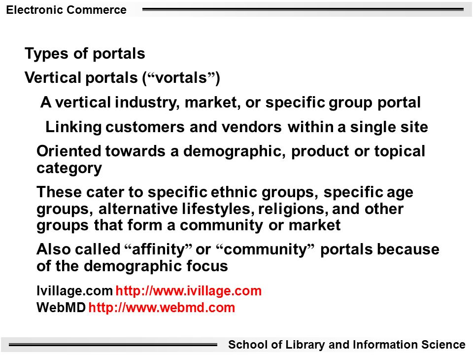 Electronic Commerce School of Library and Information Science Types of portals Vertical portals ( vortals ) A vertical industry, market, or specific group portal Linking customers and vendors within a single site Oriented towards a demographic, product or topical category These cater to specific ethnic groups, specific age groups, alternative lifestyles, religions, and other groups that form a community or market Also called affinity or community portals because of the demographic focus Ivillage.com   WebMD