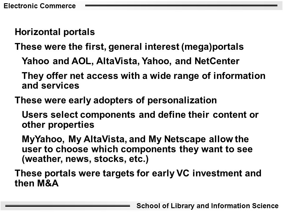 Electronic Commerce School of Library and Information Science Horizontal portals These were the first, general interest (mega)portals Yahoo and AOL, AltaVista, Yahoo, and NetCenter They offer net access with a wide range of information and services These were early adopters of personalization Users select components and define their content or other properties MyYahoo, My AltaVista, and My Netscape allow the user to choose which components they want to see (weather, news, stocks, etc.) These portals were targets for early VC investment and then M&A