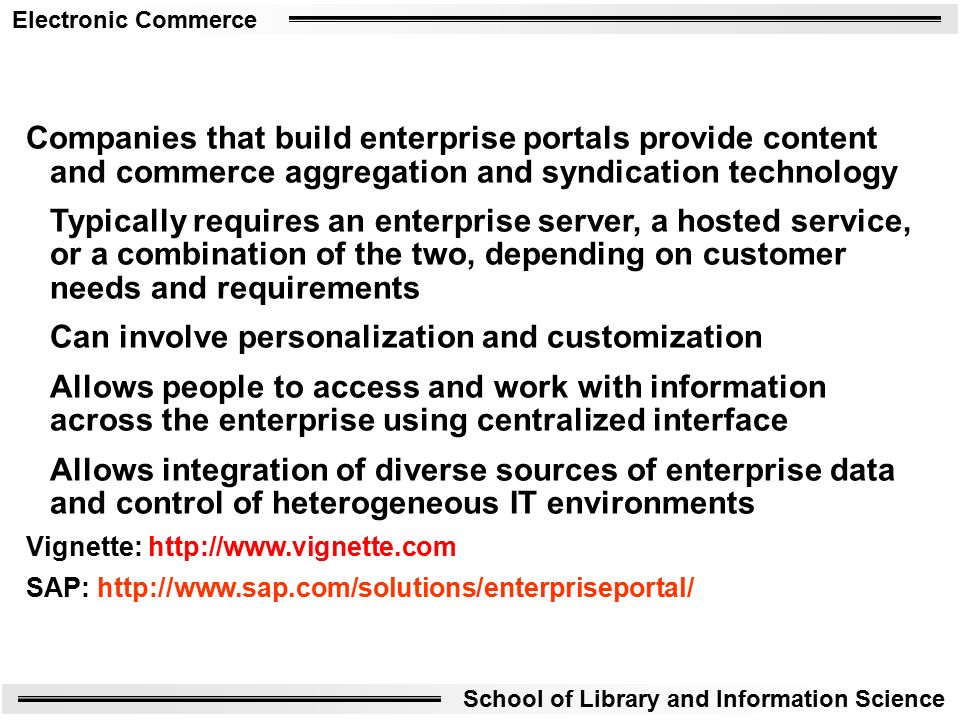 Electronic Commerce School of Library and Information Science Companies that build enterprise portals provide content and commerce aggregation and syndication technology Typically requires an enterprise server, a hosted service, or a combination of the two, depending on customer needs and requirements Can involve personalization and customization Allows people to access and work with information across the enterprise using centralized interface Allows integration of diverse sources of enterprise data and control of heterogeneous IT environments Vignette:   SAP: