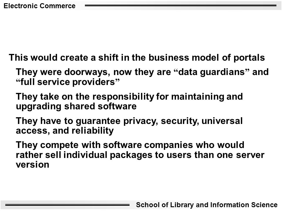 Electronic Commerce School of Library and Information Science This would create a shift in the business model of portals They were doorways, now they are data guardians and full service providers They take on the responsibility for maintaining and upgrading shared software They have to guarantee privacy, security, universal access, and reliability They compete with software companies who would rather sell individual packages to users than one server version