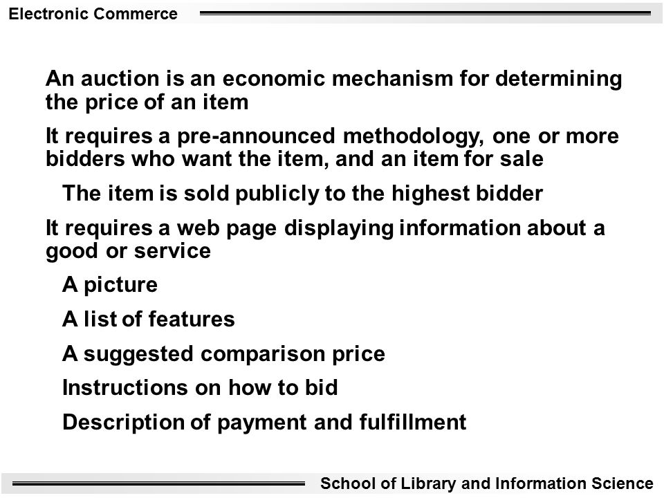 Electronic Commerce School of Library and Information Science An auction is an economic mechanism for determining the price of an item It requires a pre-announced methodology, one or more bidders who want the item, and an item for sale The item is sold publicly to the highest bidder It requires a web page displaying information about a good or service A picture A list of features A suggested comparison price Instructions on how to bid Description of payment and fulfillment