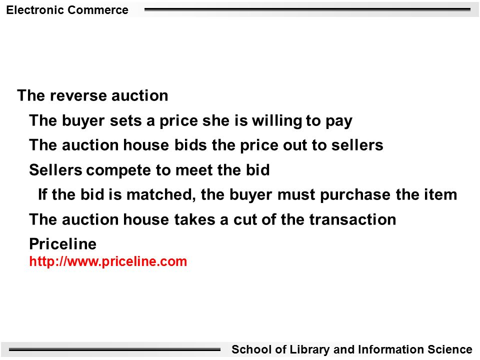 Electronic Commerce School of Library and Information Science The reverse auction The buyer sets a price she is willing to pay The auction house bids the price out to sellers Sellers compete to meet the bid If the bid is matched, the buyer must purchase the item The auction house takes a cut of the transaction Priceline