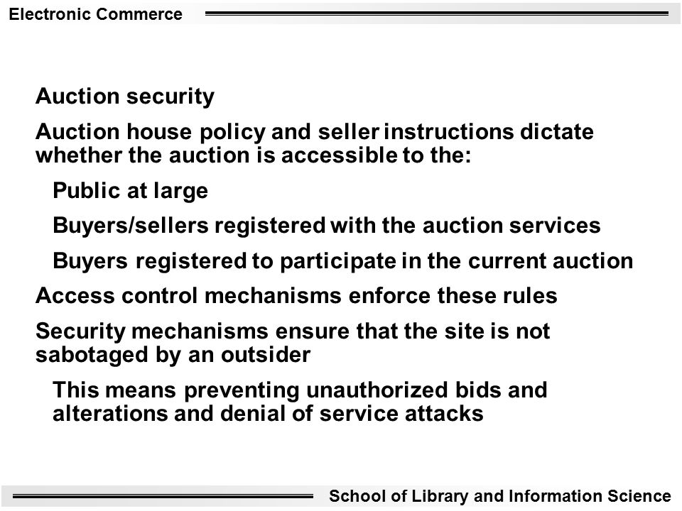 Electronic Commerce School of Library and Information Science Auction security Auction house policy and seller instructions dictate whether the auction is accessible to the: Public at large Buyers/sellers registered with the auction services Buyers registered to participate in the current auction Access control mechanisms enforce these rules Security mechanisms ensure that the site is not sabotaged by an outsider This means preventing unauthorized bids and alterations and denial of service attacks