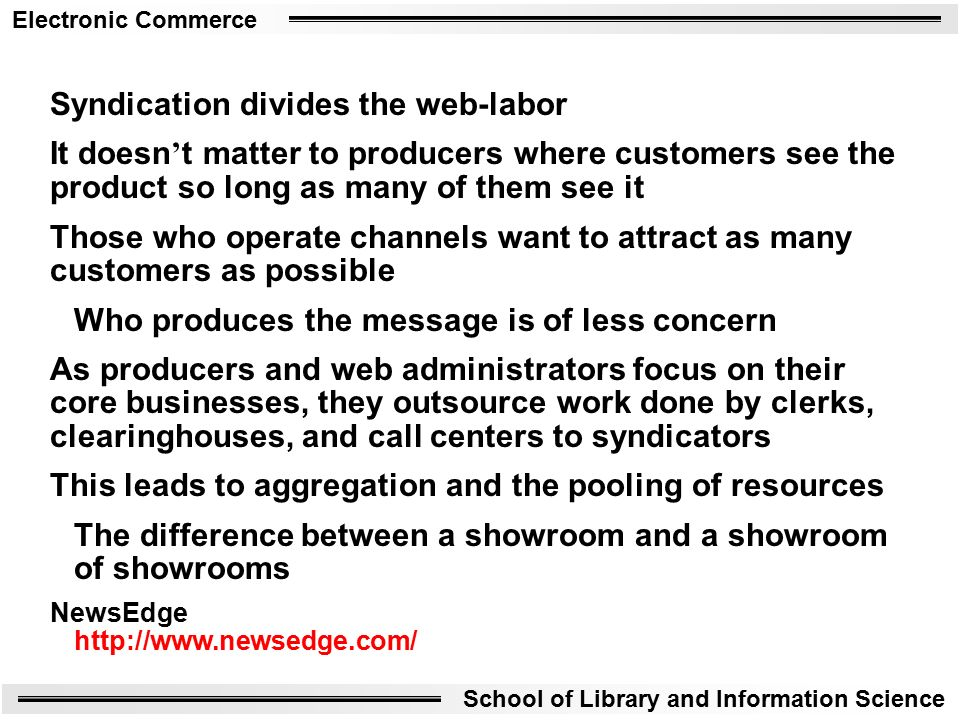 Electronic Commerce School of Library and Information Science Syndication divides the web-labor It doesn ' t matter to producers where customers see the product so long as many of them see it Those who operate channels want to attract as many customers as possible Who produces the message is of less concern As producers and web administrators focus on their core businesses, they outsource work done by clerks, clearinghouses, and call centers to syndicators This leads to aggregation and the pooling of resources The difference between a showroom and a showroom of showrooms NewsEdge