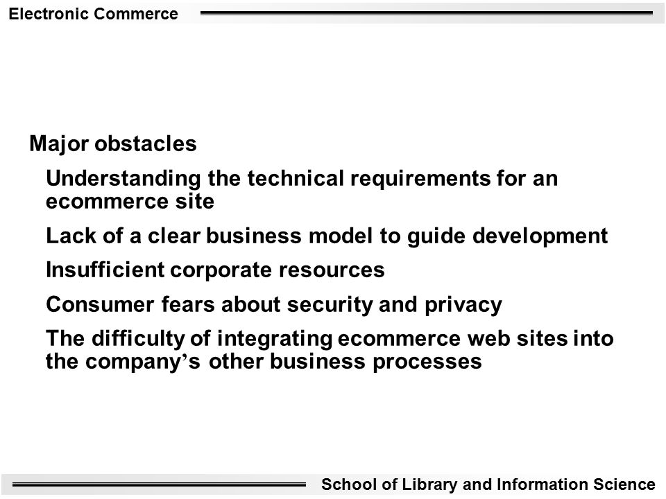 Electronic Commerce School of Library and Information Science Major obstacles Understanding the technical requirements for an ecommerce site Lack of a clear business model to guide development Insufficient corporate resources Consumer fears about security and privacy The difficulty of integrating ecommerce web sites into the company ' s other business processes