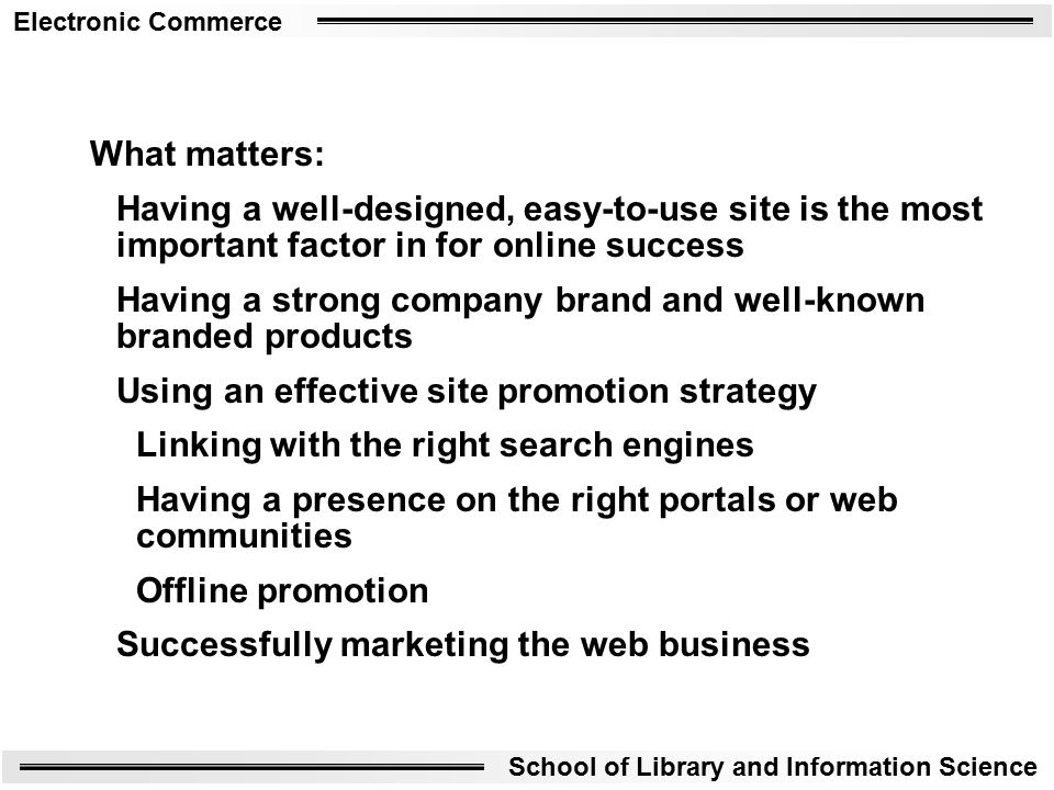 Electronic Commerce School of Library and Information Science What matters: Having a well-designed, easy-to-use site is the most important factor in for online success Having a strong company brand and well-known branded products Using an effective site promotion strategy Linking with the right search engines Having a presence on the right portals or web communities Offline promotion Successfully marketing the web business