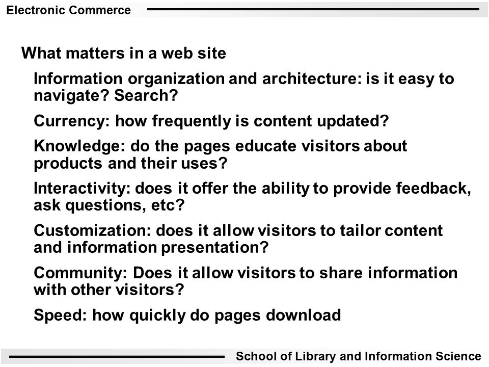 Electronic Commerce School of Library and Information Science What matters in a web site Information organization and architecture: is it easy to navigate.