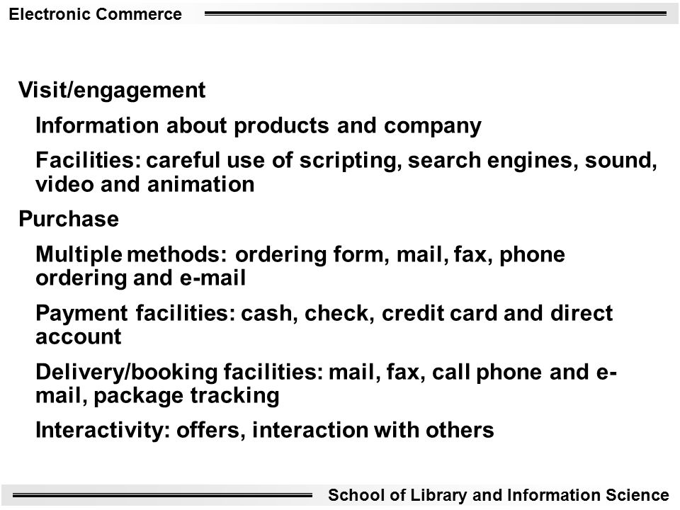 Electronic Commerce School of Library and Information Science Visit/engagement Information about products and company Facilities: careful use of scripting, search engines, sound, video and animation Purchase Multiple methods: ordering form, mail, fax, phone ordering and  Payment facilities: cash, check, credit card and direct account Delivery/booking facilities: mail, fax, call phone and e- mail, package tracking Interactivity: offers, interaction with others
