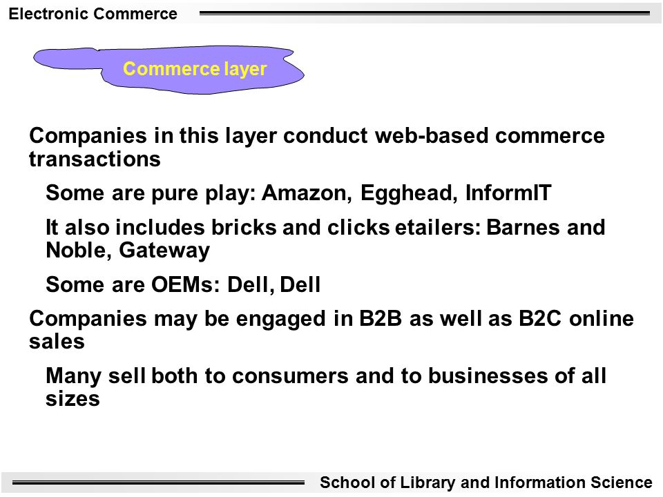 Electronic Commerce School of Library and Information Science Companies in this layer conduct web-based commerce transactions Some are pure play: Amazon, Egghead, InformIT It also includes bricks and clicks etailers: Barnes and Noble, Gateway Some are OEMs: Dell, Dell Companies may be engaged in B2B as well as B2C online sales Many sell both to consumers and to businesses of all sizes Commerce layer
