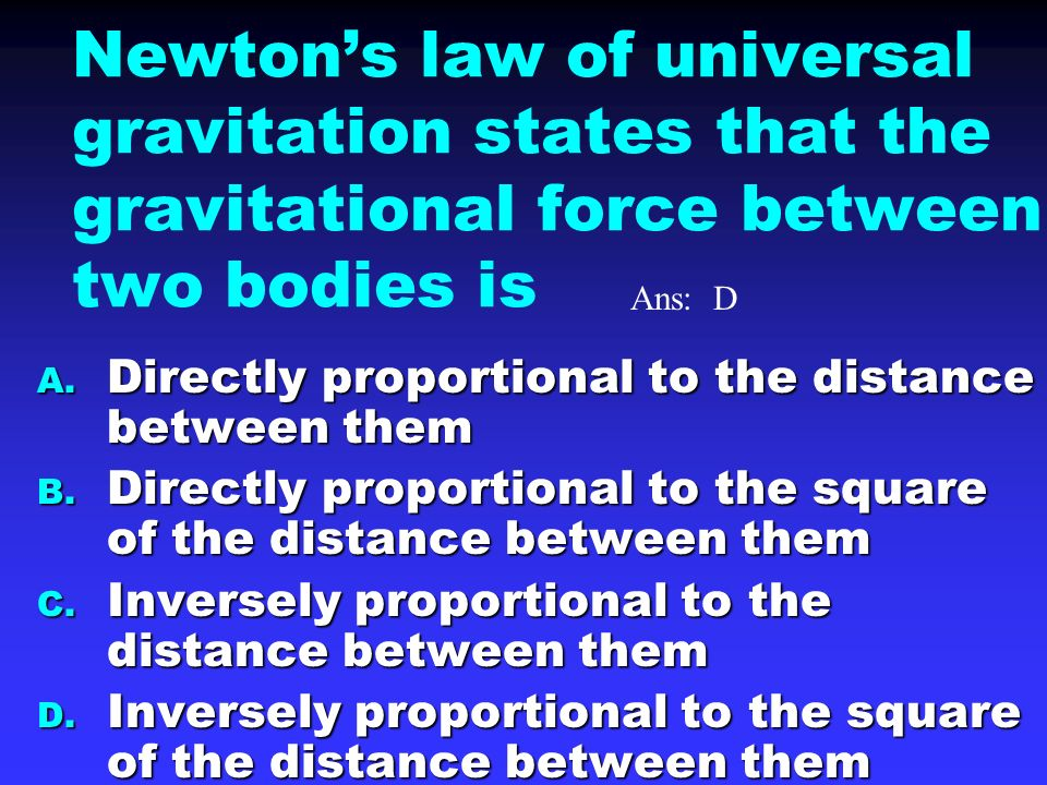 Newton's law of universal gravitation states that the gravitational force between two bodies is A.