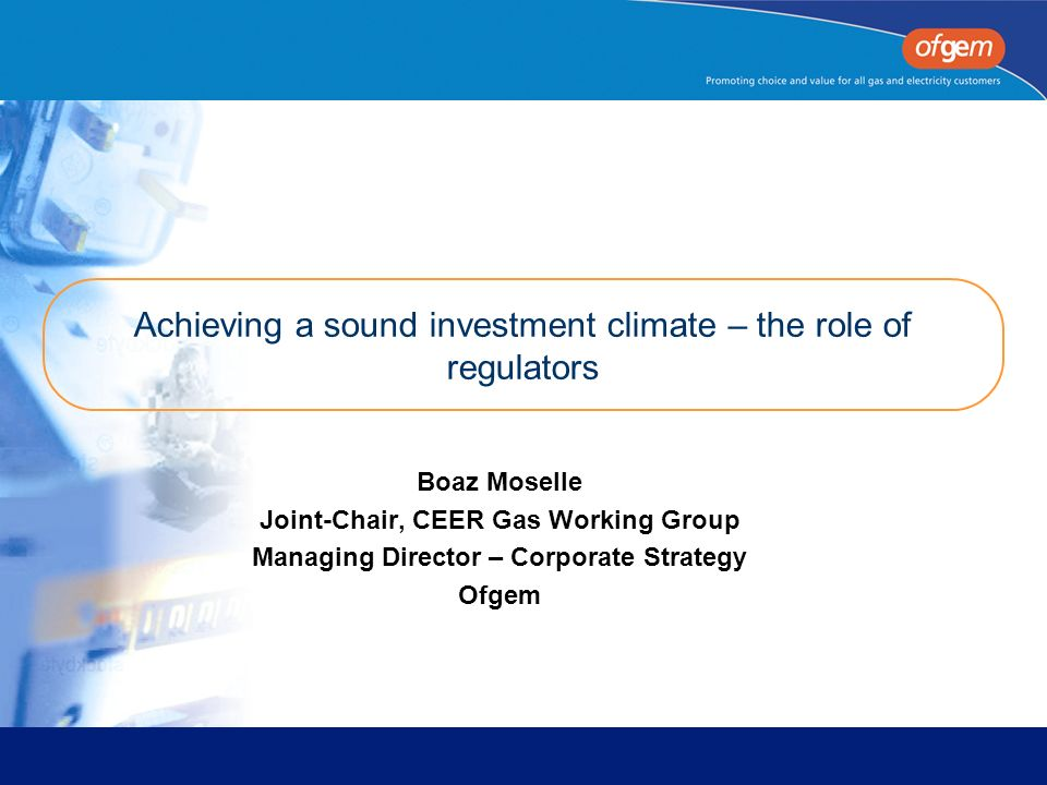 Achieving a sound investment climate – the role of regulators Boaz Moselle Joint-Chair, CEER Gas Working Group Managing Director – Corporate Strategy Ofgem
