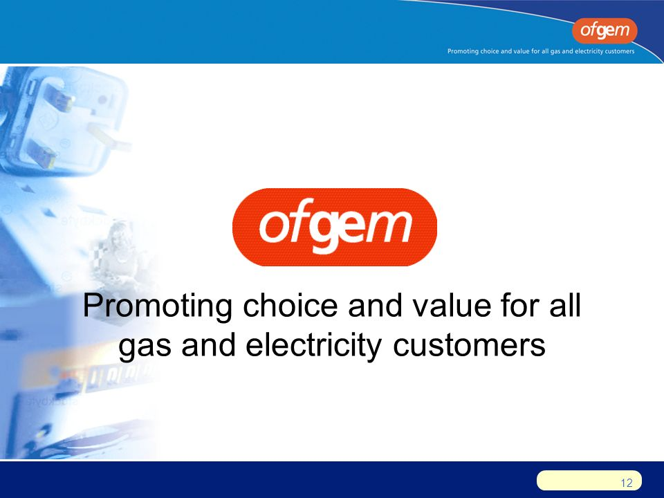 12 Promoting choice and value for all gas and electricity customers