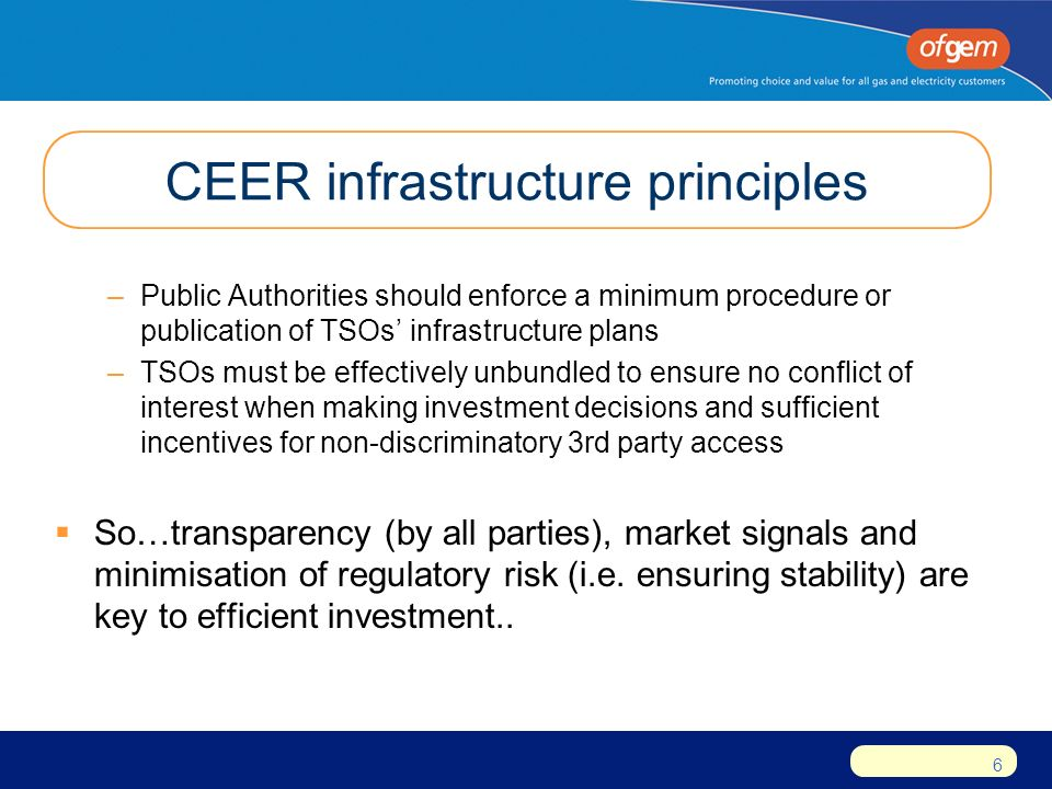 6 CEER infrastructure principles –Public Authorities should enforce a minimum procedure or publication of TSOs' infrastructure plans –TSOs must be effectively unbundled to ensure no conflict of interest when making investment decisions and sufficient incentives for non-discriminatory 3rd party access  So…transparency (by all parties), market signals and minimisation of regulatory risk (i.e.