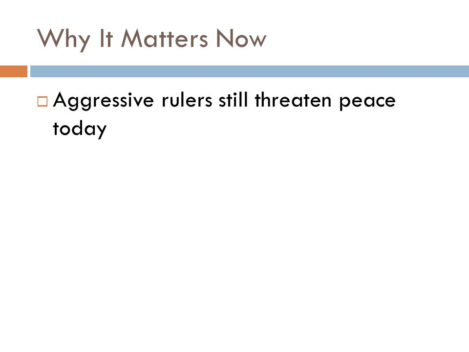 Why It Matters Now  Aggressive rulers still threaten peace today