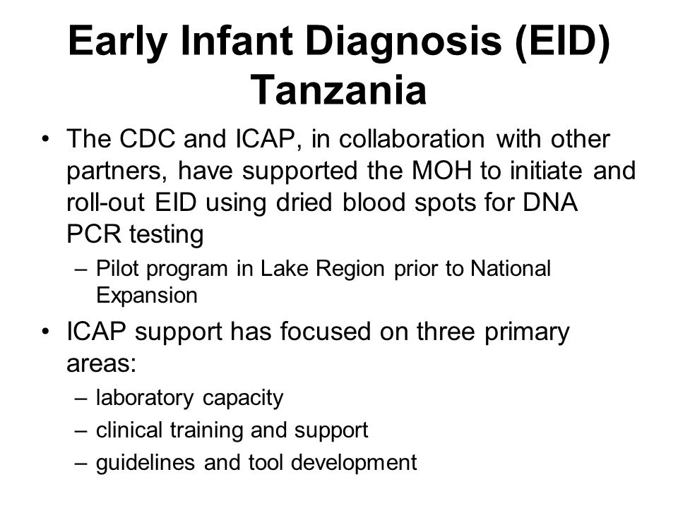 Early Infant Diagnosis (EID) Tanzania The CDC and ICAP, in collaboration with other partners, have supported the MOH to initiate and roll-out EID using dried blood spots for DNA PCR testing –Pilot program in Lake Region prior to National Expansion ICAP support has focused on three primary areas: –laboratory capacity –clinical training and support –guidelines and tool development