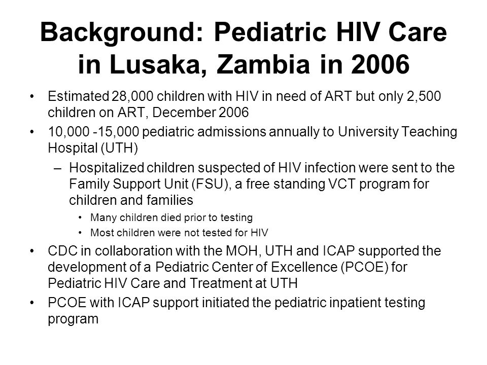 Background: Pediatric HIV Care in Lusaka, Zambia in 2006 Estimated 28,000 children with HIV in need of ART but only 2,500 children on ART, December 2006 10,000 -15,000 pediatric admissions annually to University Teaching Hospital (UTH) –Hospitalized children suspected of HIV infection were sent to the Family Support Unit (FSU), a free standing VCT program for children and families Many children died prior to testing Most children were not tested for HIV CDC in collaboration with the MOH, UTH and ICAP supported the development of a Pediatric Center of Excellence (PCOE) for Pediatric HIV Care and Treatment at UTH PCOE with ICAP support initiated the pediatric inpatient testing program