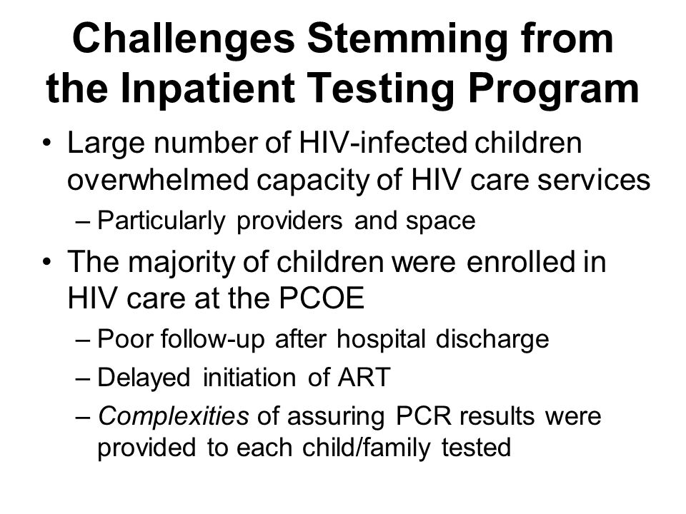 Challenges Stemming from the Inpatient Testing Program Large number of HIV-infected children overwhelmed capacity of HIV care services –Particularly providers and space The majority of children were enrolled in HIV care at the PCOE –Poor follow-up after hospital discharge –Delayed initiation of ART –Complexities of assuring PCR results were provided to each child/family tested