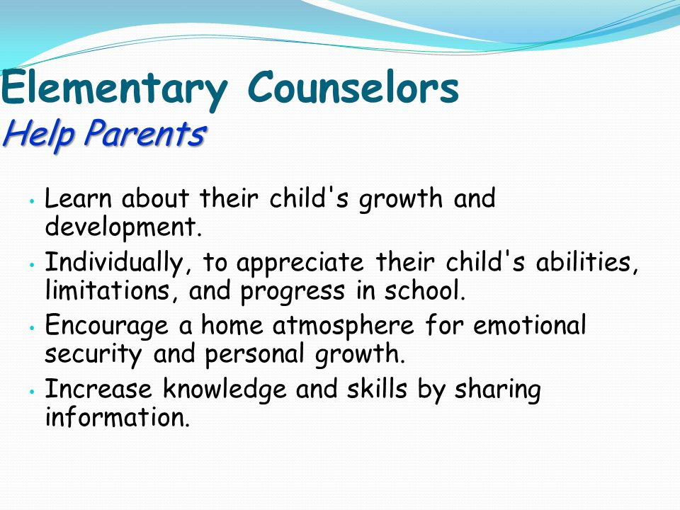 Help Parents Elementary Counselors Help Parents Learn about their child s growth and development.