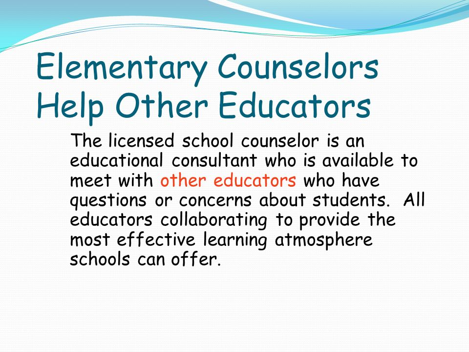 Elementary Counselors Help Other Educators The licensed school counselor is an educational consultant who is available to meet with other educators who have questions or concerns about students.