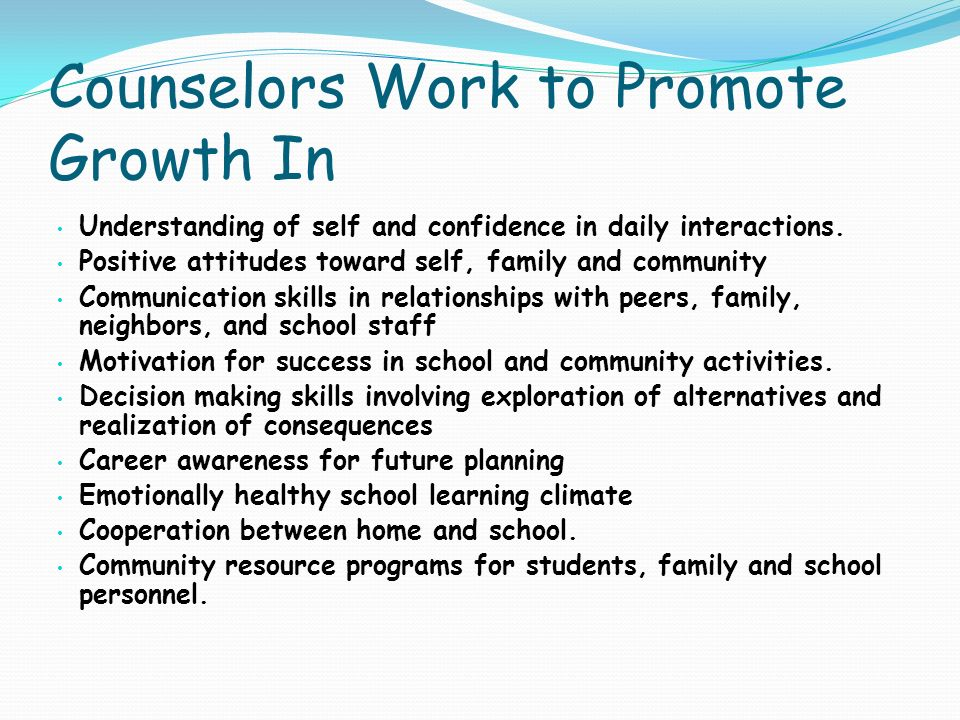 Counselors Work to Promote Growth In Understanding of self and confidence in daily interactions. Positive attitudes toward self, family and community