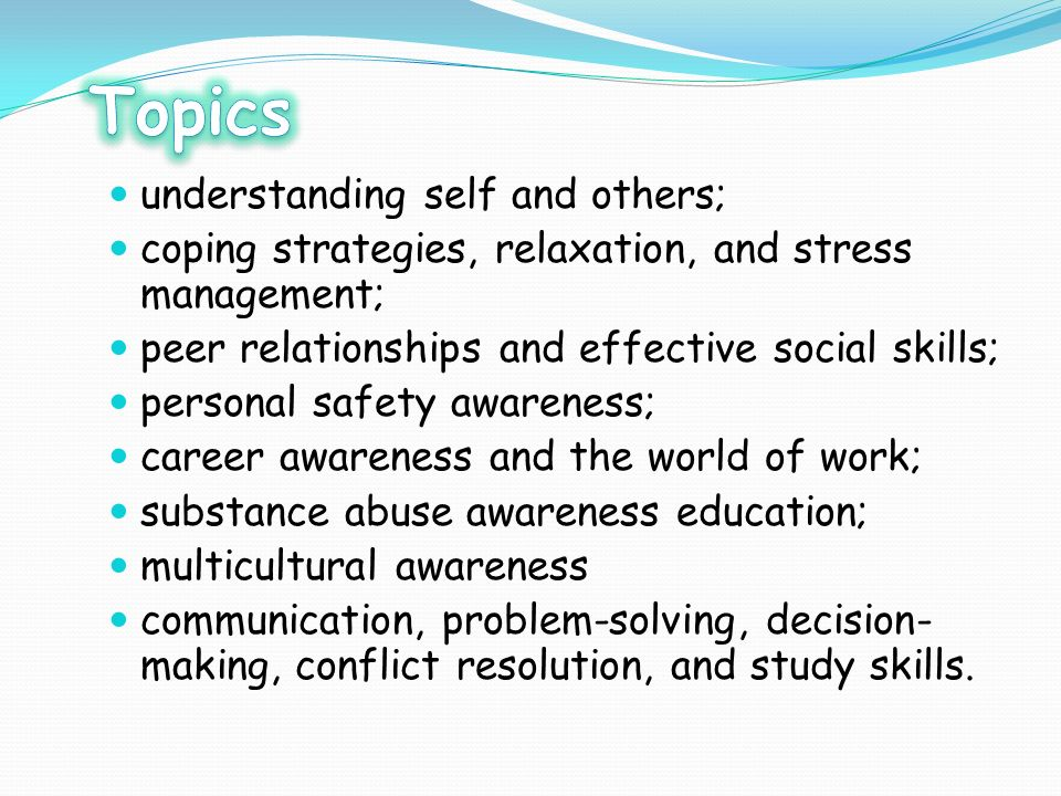understanding self and others; coping strategies, relaxation, and stress management; peer relationships and effective social skills; personal safety a