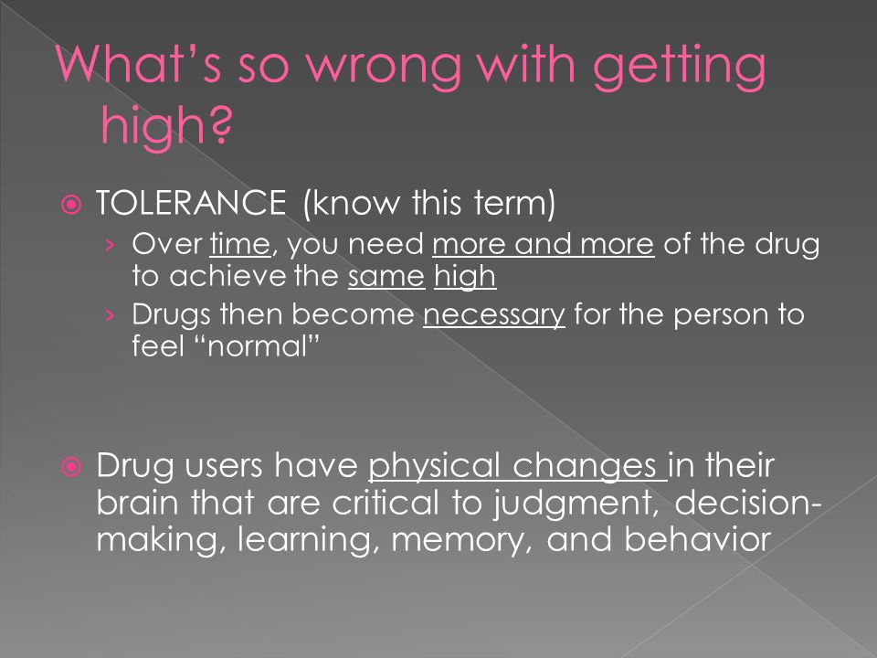  TOLERANCE (know this term) › Over time, you need more and more of the drug to achieve the same high › Drugs then become necessary for the person to feel normal  Drug users have physical changes in their brain that are critical to judgment, decision- making, learning, memory, and behavior