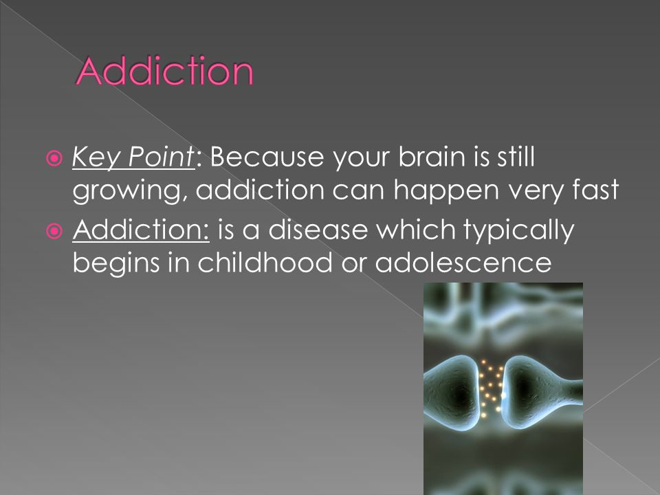  Key Point: Because your brain is still growing, addiction can happen very fast  Addiction: is a disease which typically begins in childhood or adolescence