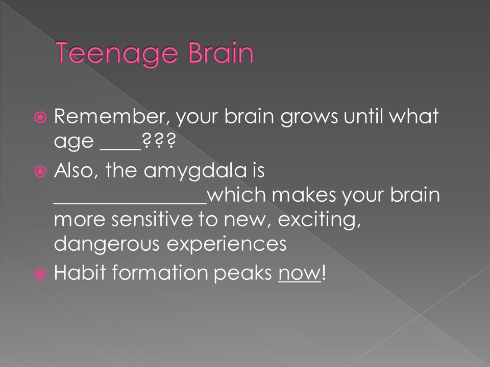  Remember, your brain grows until what age ____ .