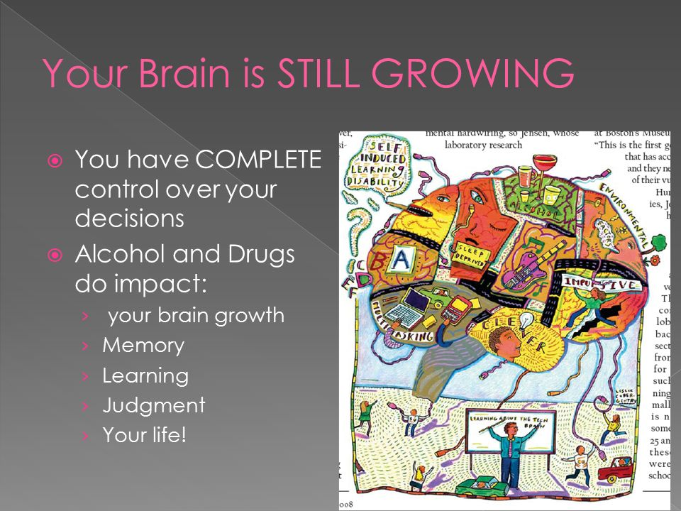  You have COMPLETE control over your decisions  Alcohol and Drugs do impact: › your brain growth › Memory › Learning › Judgment › Your life!
