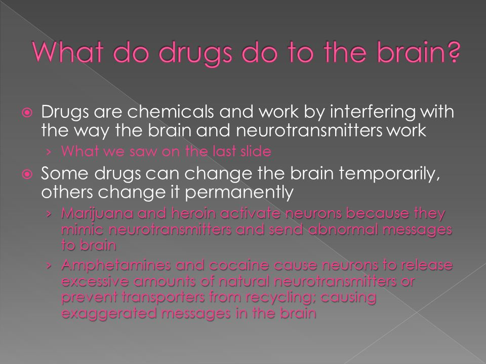  Drugs are chemicals and work by interfering with the way the brain and neurotransmitters work › What we saw on the last slide  Some drugs can change the brain temporarily, others change it permanently › Marijuana and heroin activate neurons because they mimic neurotransmitters and send abnormal messages to brain › Amphetamines and cocaine cause neurons to release excessive amounts of natural neurotransmitters or prevent transporters from recycling; causing exaggerated messages in the brain