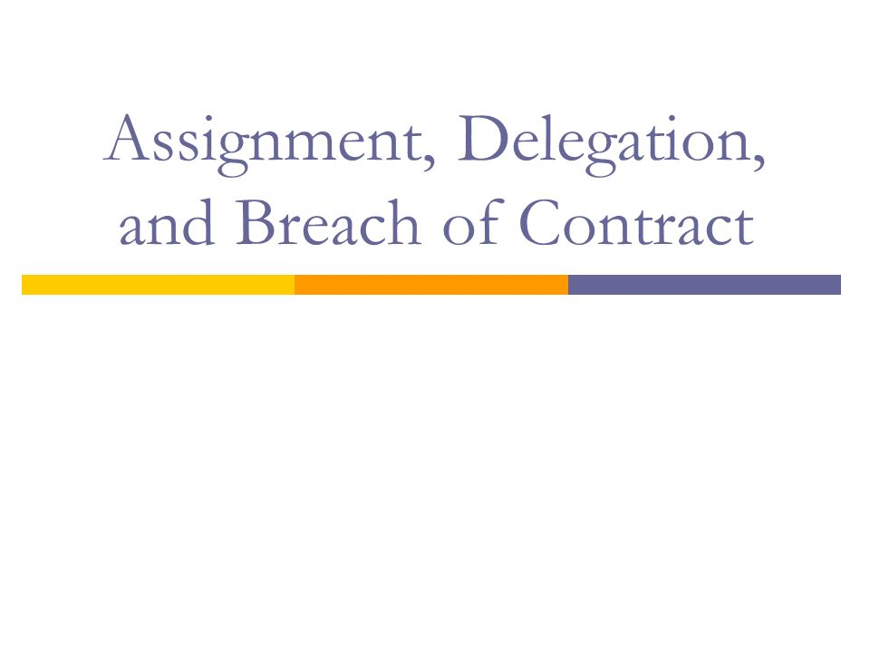 Assignment, Delegation, and Breach of Contract. Objectives  Define ...