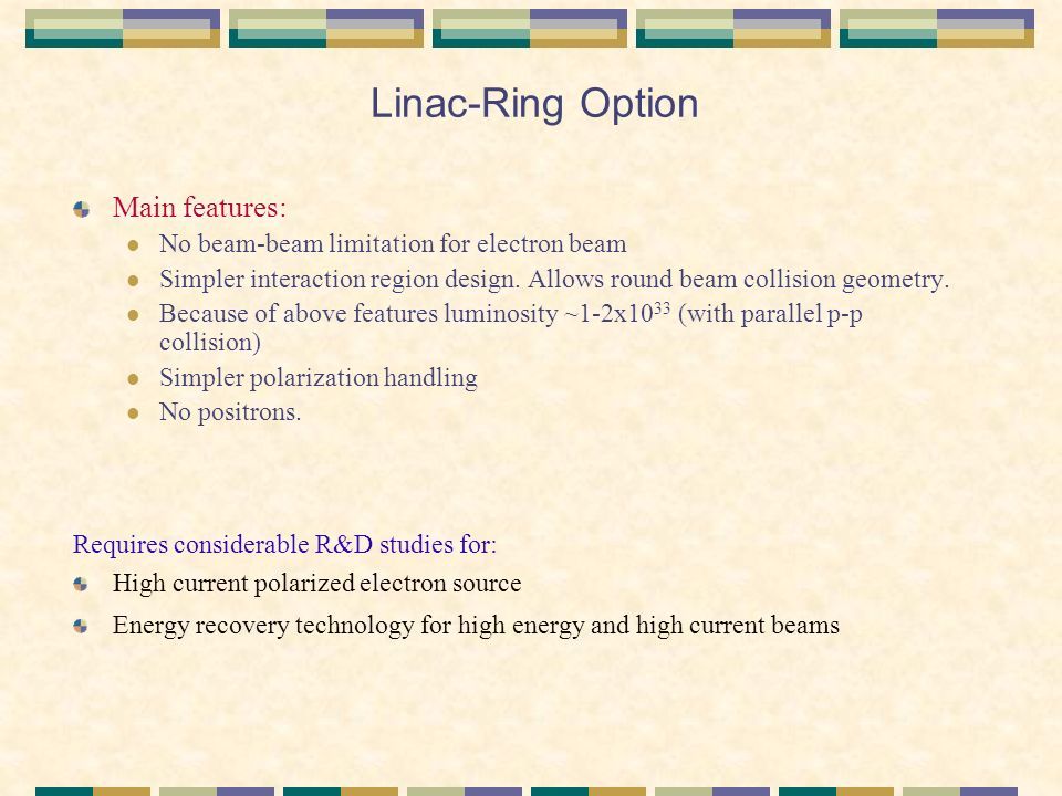 Linac-Ring Option Main features: No beam-beam limitation for electron beam Simpler interaction region design.