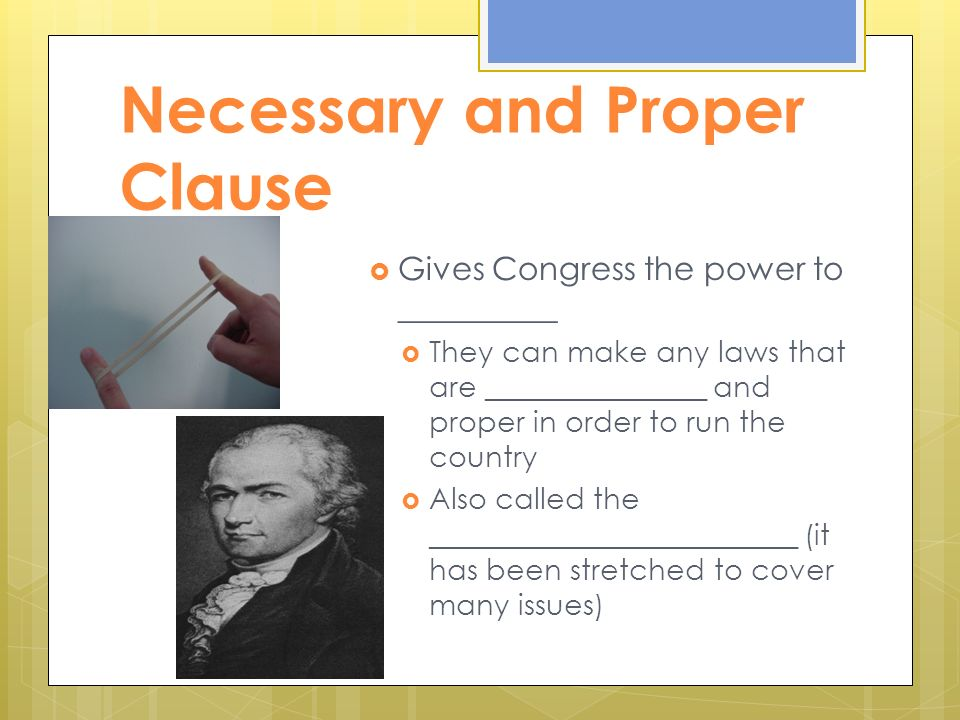 Necessary and Proper Clause  Gives Congress the power to __________  They can make any laws that are _______________ and proper in order to run the country  Also called the _________________________ (it has been stretched to cover many issues)