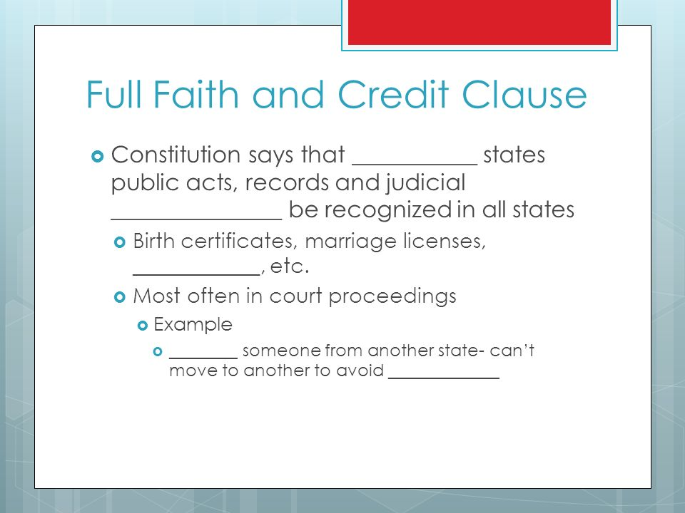 Full Faith and Credit Clause  Constitution says that ___________ states public acts, records and judicial _______________ be recognized in all states  Birth certificates, marriage licenses, ____________, etc.