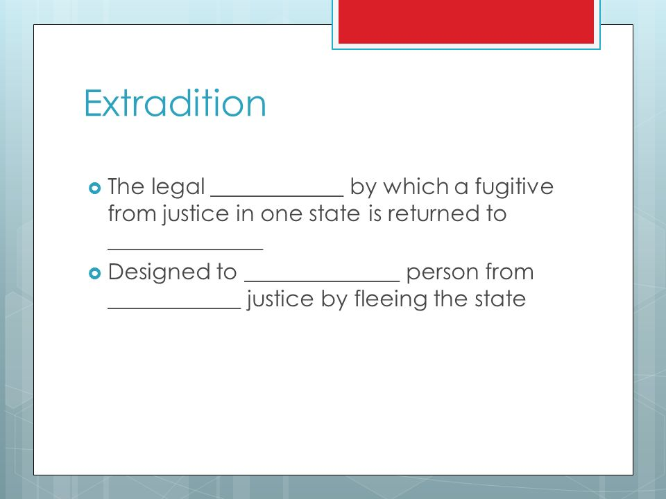 Extradition  The legal ____________ by which a fugitive from justice in one state is returned to ______________  Designed to ______________ person from ____________ justice by fleeing the state