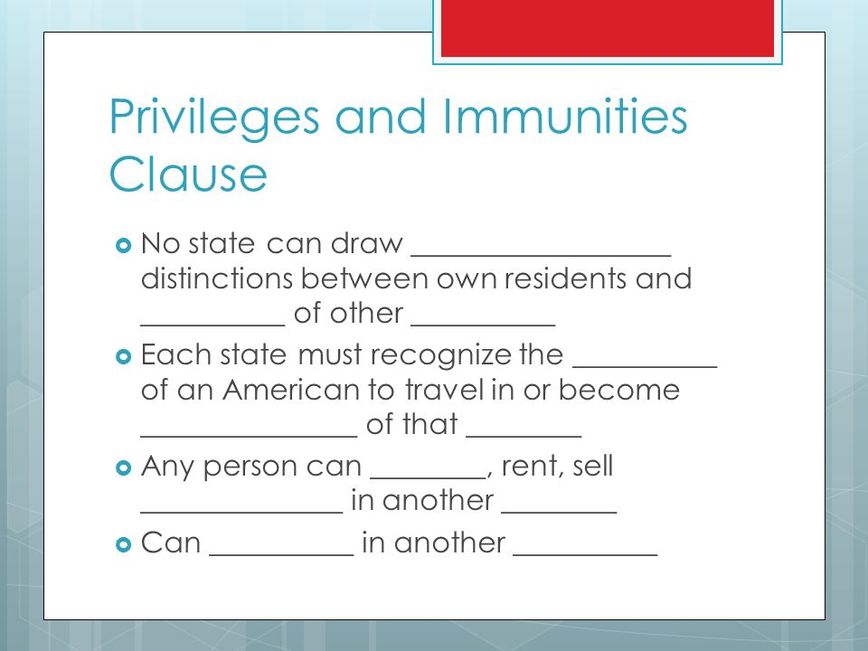 Privileges and Immunities Clause  No state can draw __________________ distinctions between own residents and __________ of other __________  Each state must recognize the __________ of an American to travel in or become _______________ of that ________  Any person can ________, rent, sell ______________ in another ________  Can __________ in another __________