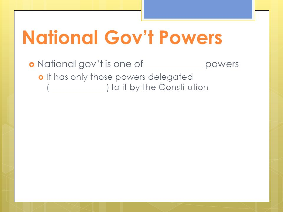 National Gov't Powers  National gov't is one of ____________ powers  It has only those powers delegated (_____________) to it by the Constitution