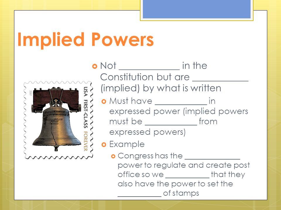 Implied Powers  Not _____________ in the Constitution but are ____________ (implied) by what is written  Must have ____________ in expressed power (implied powers must be ____________ from expressed powers)  Example  Congress has the ______________ power to regulate and create post office so we ___________ that they also have the power to set the ___________ of stamps
