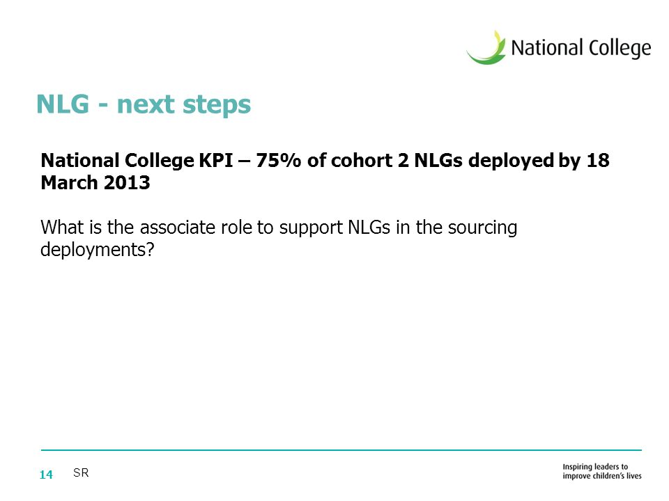 14 National College KPI – 75% of cohort 2 NLGs deployed by 18 March 2013 What is the associate role to support NLGs in the sourcing deployments.