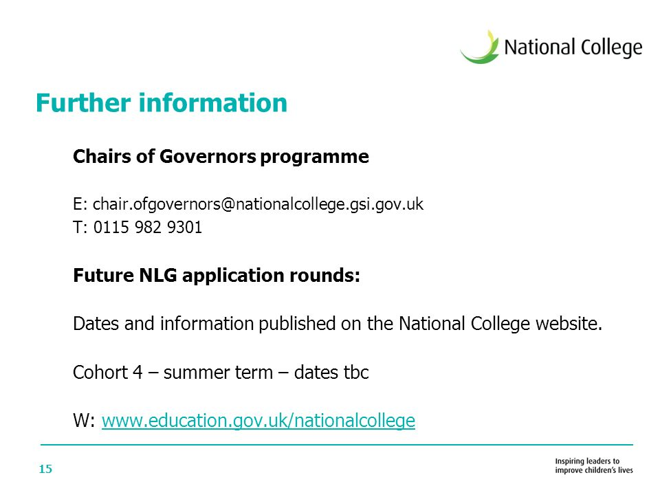 15 Chairs of Governors programme E: chair.ofgovernors@nationalcollege.gsi.gov.uk T: 0115 982 9301 Future NLG application rounds: Dates and information published on the National College website.