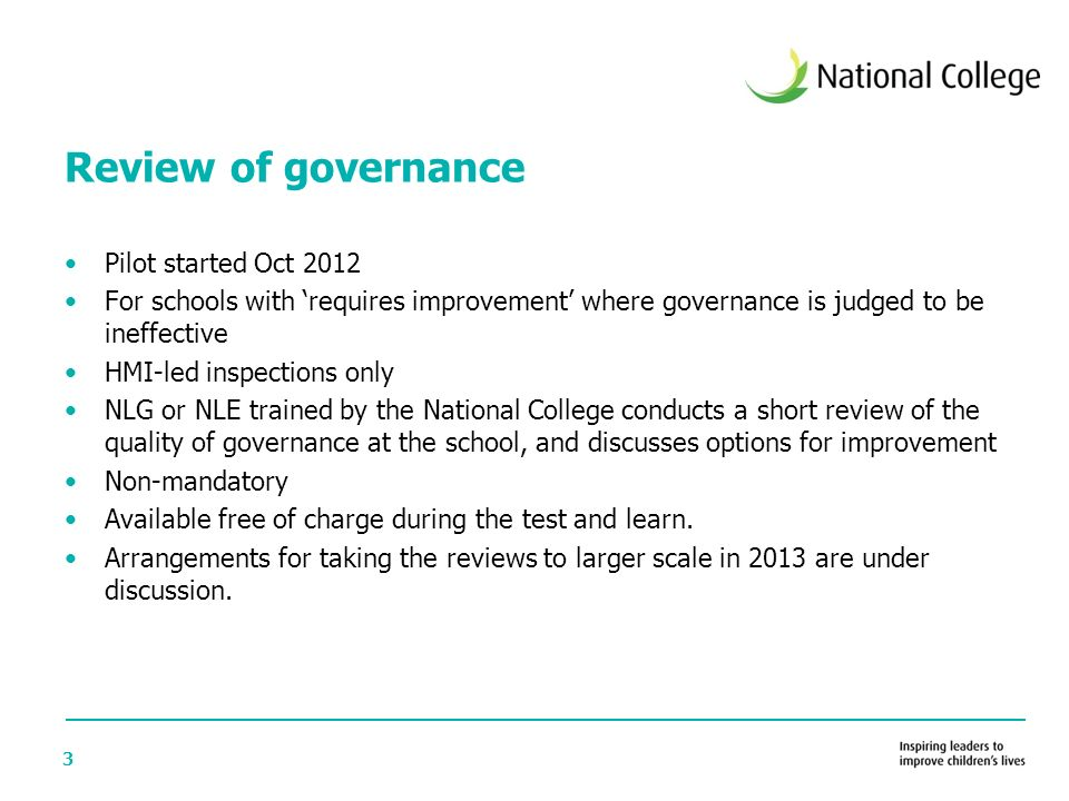 3 Review of governance Pilot started Oct 2012 For schools with 'requires improvement' where governance is judged to be ineffective HMI-led inspections only NLG or NLE trained by the National College conducts a short review of the quality of governance at the school, and discusses options for improvement Non-mandatory Available free of charge during the test and learn.