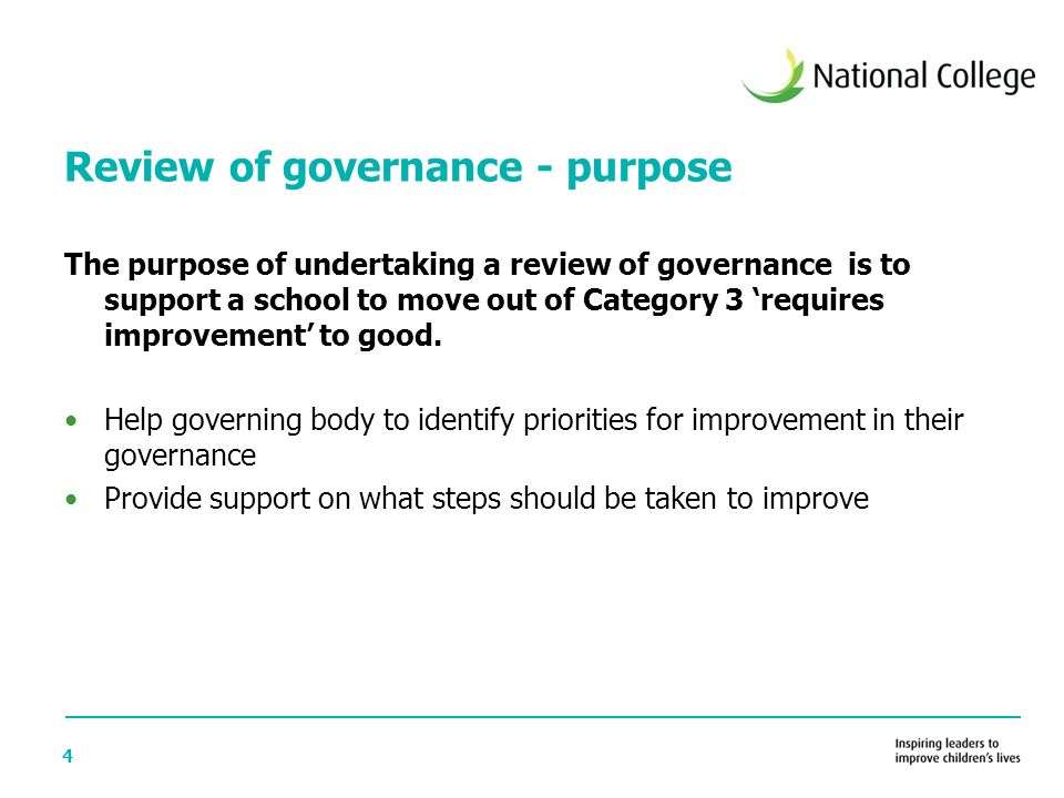 4 Review of governance - purpose The purpose of undertaking a review of governance is to support a school to move out of Category 3 'requires improvement' to good.