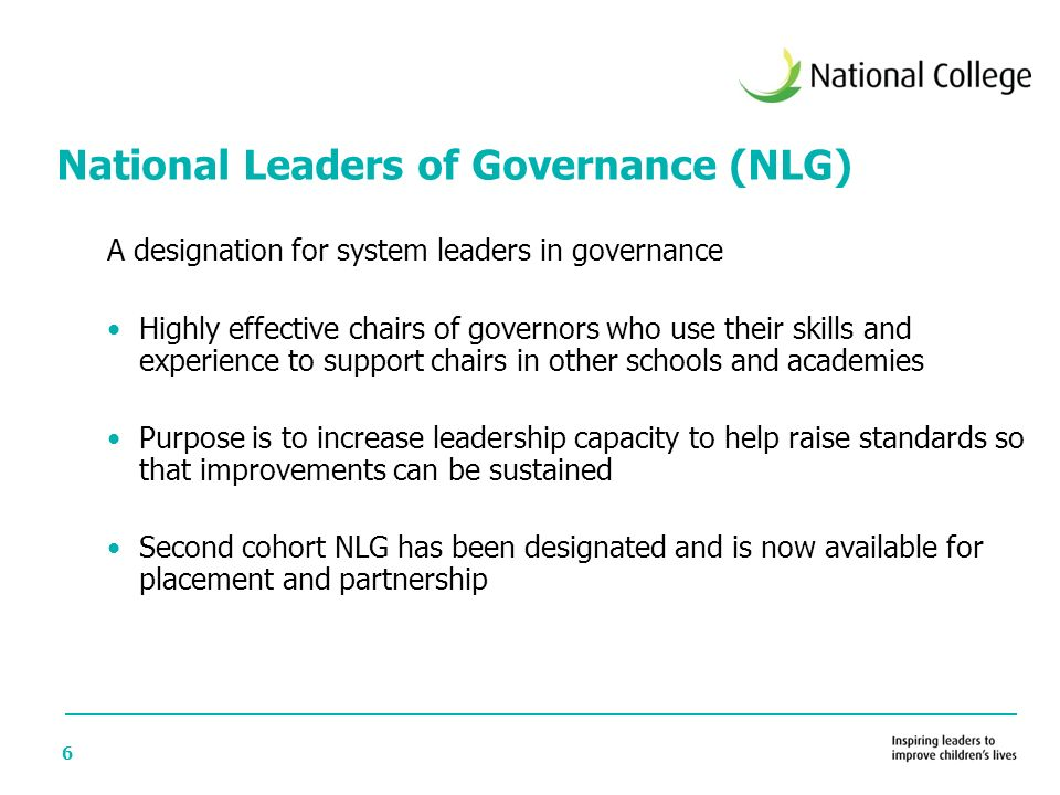 6 A designation for system leaders in governance Highly effective chairs of governors who use their skills and experience to support chairs in other schools and academies Purpose is to increase leadership capacity to help raise standards so that improvements can be sustained Second cohort NLG has been designated and is now available for placement and partnership National Leaders of Governance (NLG)