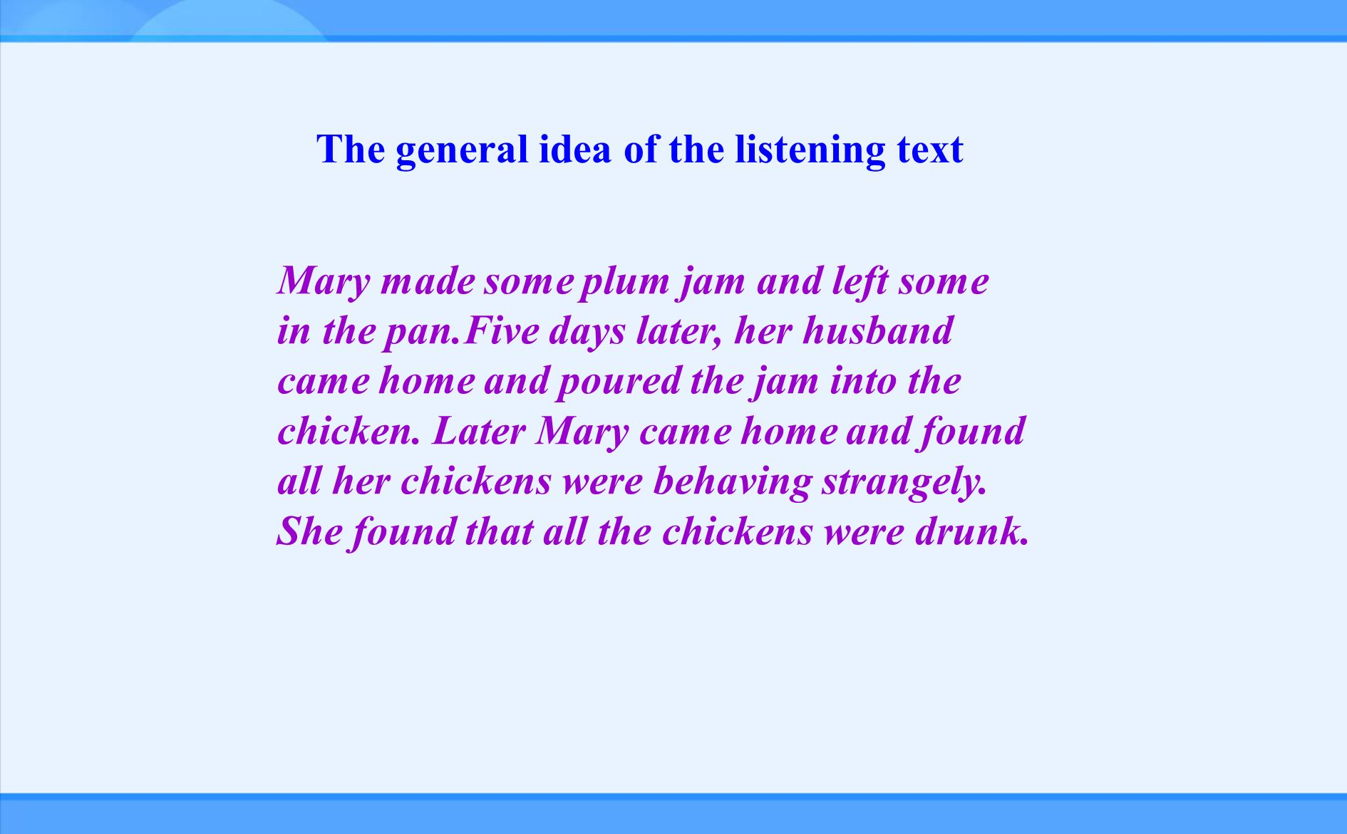 The general idea of the listening text Mary made some plum jam and left some in the pan.Five days later, her husband came home and poured the jam into the chicken.